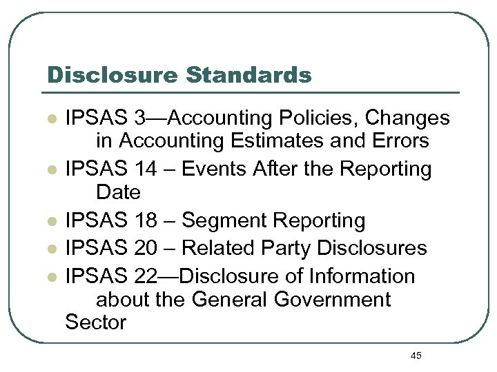 Disclosure Standards l l l IPSAS 3—Accounting Policies, Changes in Accounting Estimates and Errors
