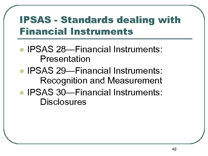 IPSAS - Standards dealing with Financial Instruments l l l IPSAS 28—Financial Instruments: Presentation