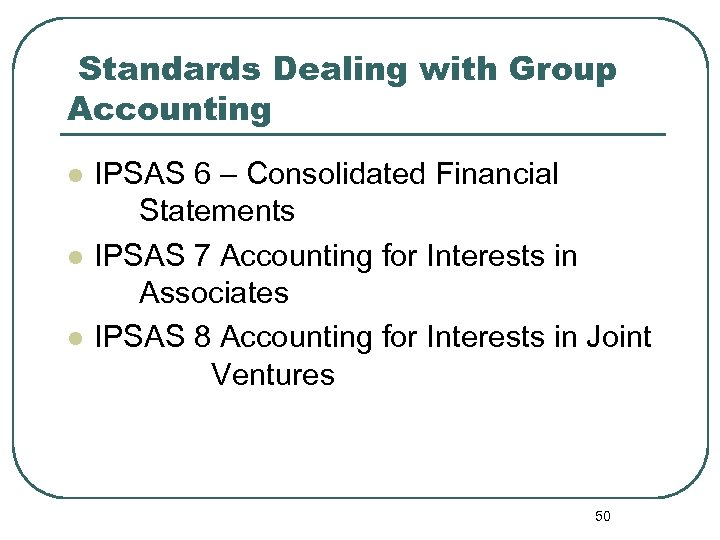 Standards Dealing with Group Accounting l l l IPSAS 6 – Consolidated Financial Statements