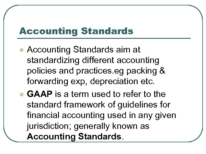 Accounting Standards l l Accounting Standards aim at standardizing different accounting policies and practices.