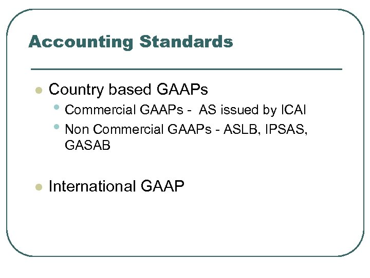 Accounting Standards l Country based GAAPs • Commercial GAAPs - AS issued by ICAI