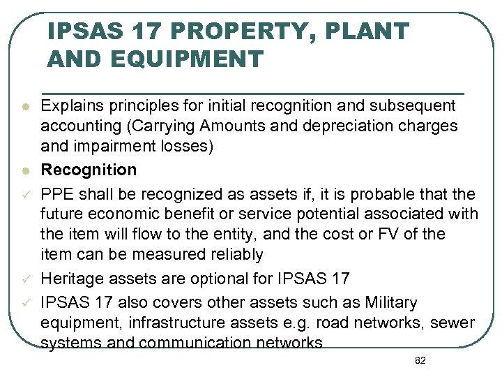 IPSAS 17 PROPERTY, PLANT AND EQUIPMENT l l ü ü ü Explains principles for