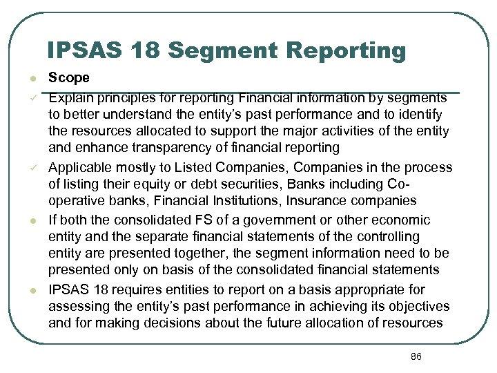 IPSAS 18 Segment Reporting l ü ü l l Scope Explain principles for reporting