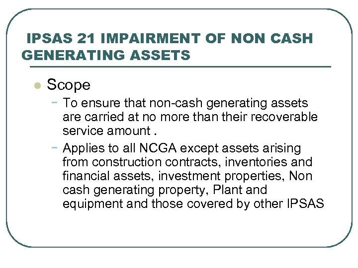 IPSAS 21 IMPAIRMENT OF NON CASH GENERATING ASSETS l Scope - To ensure