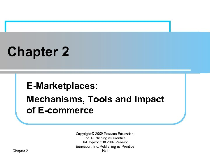 Chapter 2 E-Marketplaces: Mechanisms, Tools and Impact of E-commerce Chapter 2 Copyright © 2009