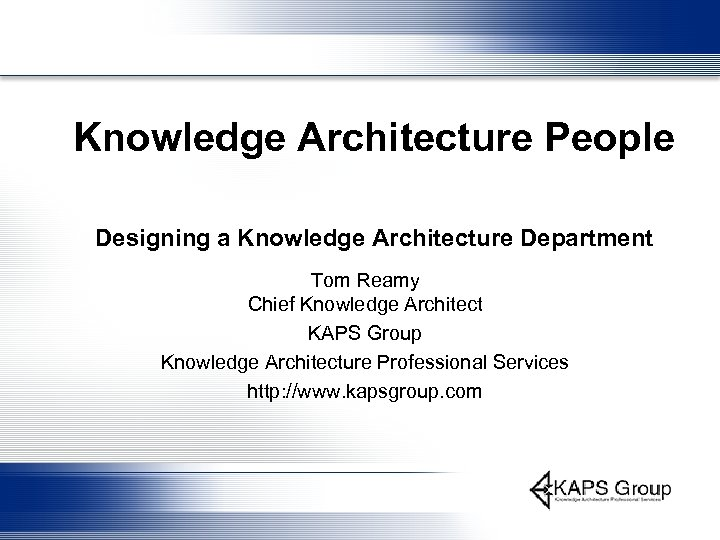 Knowledge Architecture People Designing a Knowledge Architecture Department Tom Reamy Chief Knowledge Architect KAPS