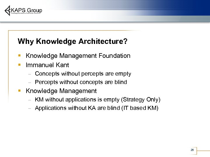 Why Knowledge Architecture? § Knowledge Management Foundation § Immanuel Kant Concepts without percepts are