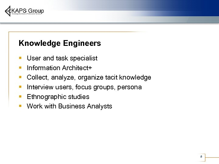 Knowledge Engineers § § § User and task specialist Information Architect+ Collect, analyze, organize