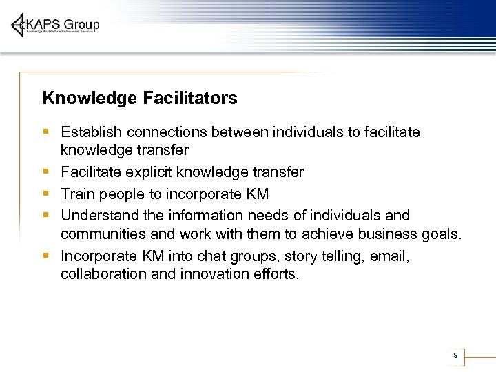 Knowledge Facilitators § Establish connections between individuals to facilitate § § knowledge transfer Facilitate