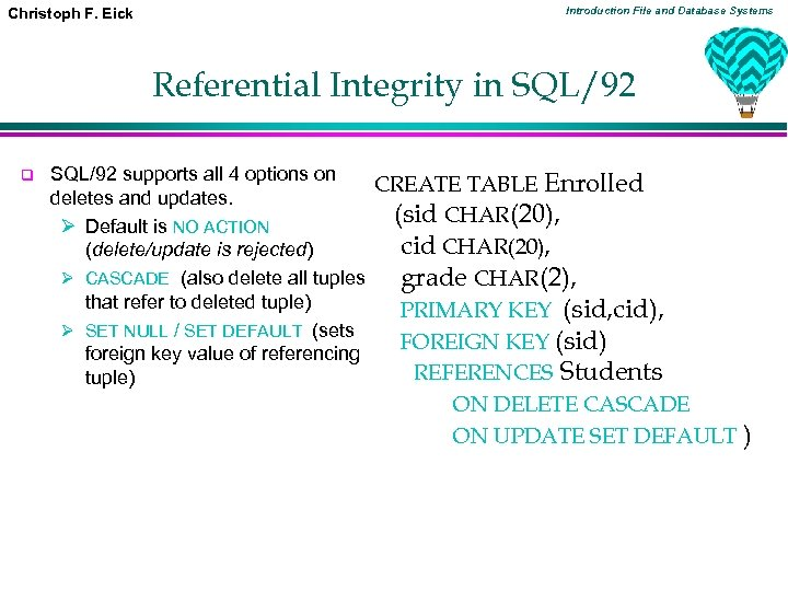 Christoph F. Eick Introduction File and Database Systems Referential Integrity in SQL/92 q SQL/92