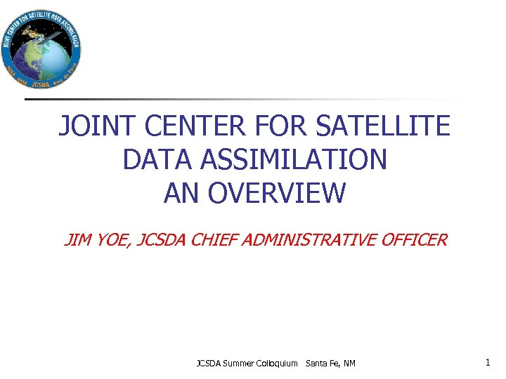 JOINT CENTER FOR SATELLITE DATA ASSIMILATION AN OVERVIEW JIM YOE, JCSDA CHIEF ADMINISTRATIVE OFFICER