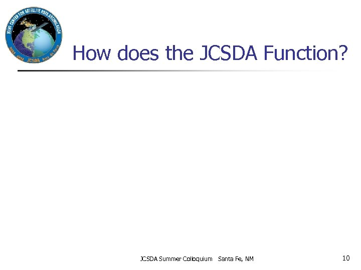 How does the JCSDA Function? JCSDA Summer Colloquium Santa Fe, NM 10
