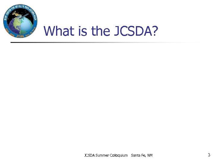 What is the JCSDA? JCSDA Summer Colloquium Santa Fe, NM 3