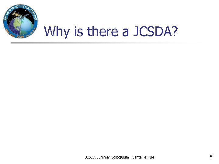 Why is there a JCSDA? JCSDA Summer Colloquium Santa Fe, NM 5