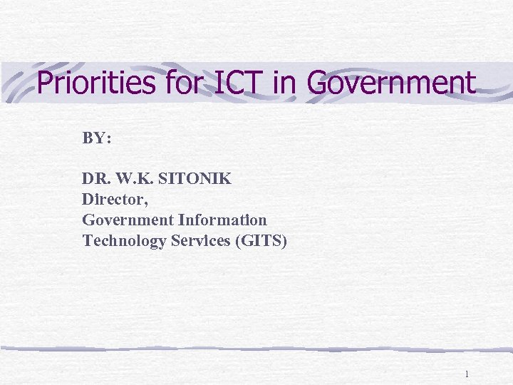 Priorities for ICT in Government BY: DR. W. K. SITONIK Director, Government Information Technology