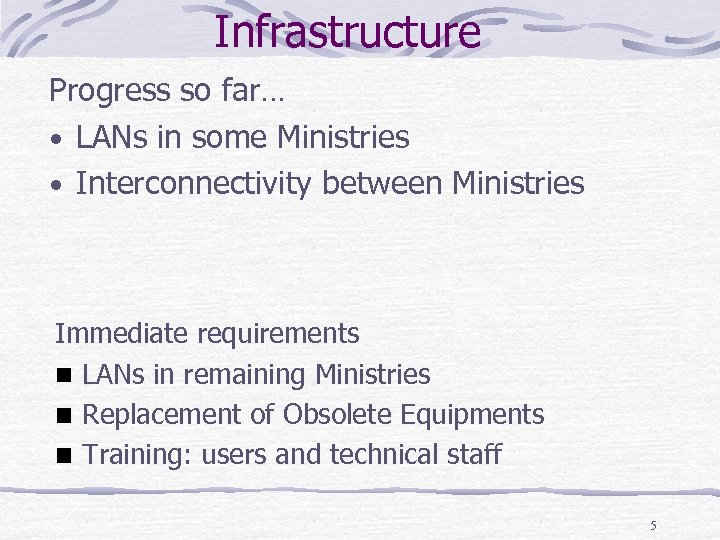 Infrastructure Progress so far… • LANs in some Ministries • Interconnectivity between Ministries Immediate