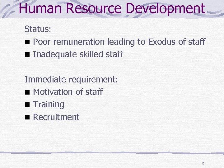 Human Resource Development Status: Poor remuneration leading to Exodus of staff Inadequate skilled staff