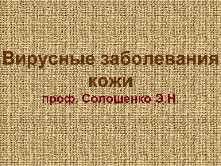 Вирусные заболевания кожи проф. Солошенко Э. Н.