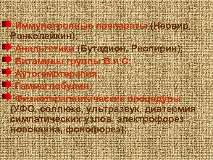Иммунотропные препараты (Неовир, Ронколейкин); Анальгетики (Бутадион, Реопирин); Витамины группы В и С; Аутогемотерапия; Гаммаглобулин;