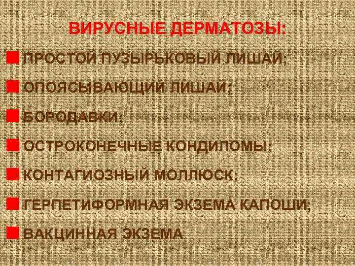ВИРУСНЫЕ ДЕРМАТОЗЫ: ПРОСТОЙ ПУЗЫРЬКОВЫЙ ЛИШАЙ; ОПОЯСЫВАЮЩИЙ ЛИШАЙ; БОРОДАВКИ; ОСТРОКОНЕЧНЫЕ КОНДИЛОМЫ; КОНТАГИОЗНЫЙ МОЛЛЮСК; ГЕРПЕТИФОРМНАЯ ЭКЗЕМА