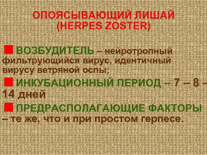 ОПОЯСЫВАЮЩИЙ ЛИШАЙ (HERPES ZOSTER) ВОЗБУДИТЕЛЬ – нейротропный фильтрующийся вирус, идентичный вирусу ветряной оспы; ИНКУБАЦИОННЫЙ