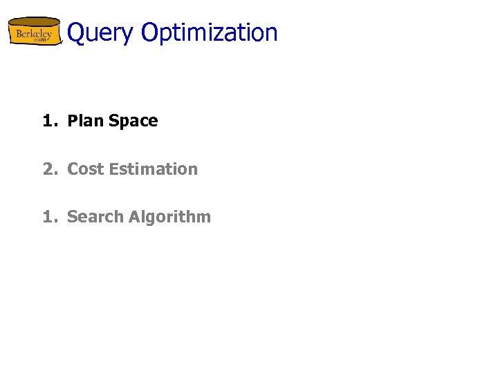 Query Optimization 1. Plan Space 2. Cost Estimation 1. Search Algorithm