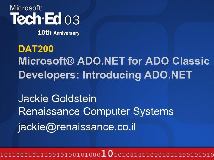 DAT 200 Microsoft® ADO. NET for ADO Classic Developers: Introducing ADO. NET Jackie Goldstein
