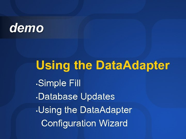 demo Using the Data. Adapter Simple Fill • Database Updates • Using the Data.