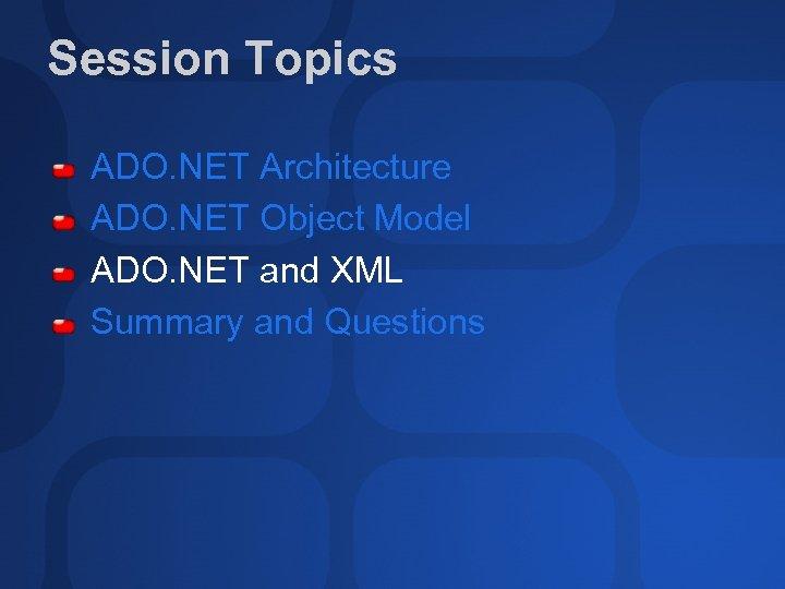 Session Topics ADO. NET Architecture ADO. NET Object Model ADO. NET and XML Summary