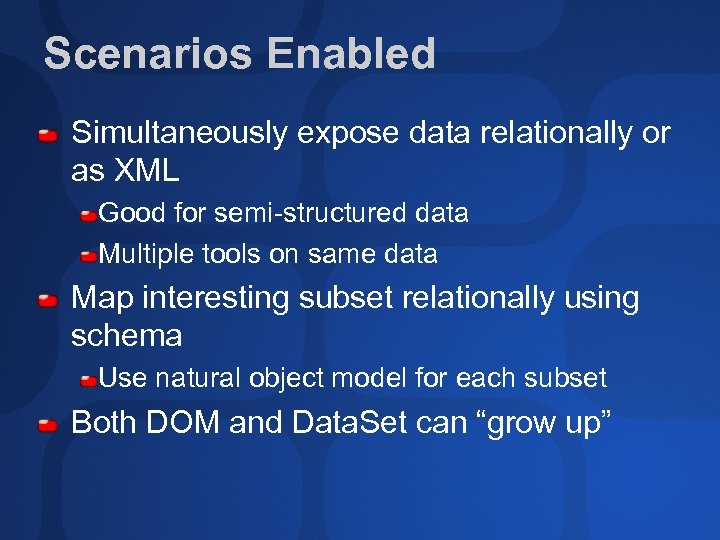 Scenarios Enabled Simultaneously expose data relationally or as XML Good for semi-structured data Multiple