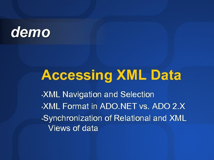 demo Accessing XML Data XML Navigation and Selection • XML Format in ADO. NET