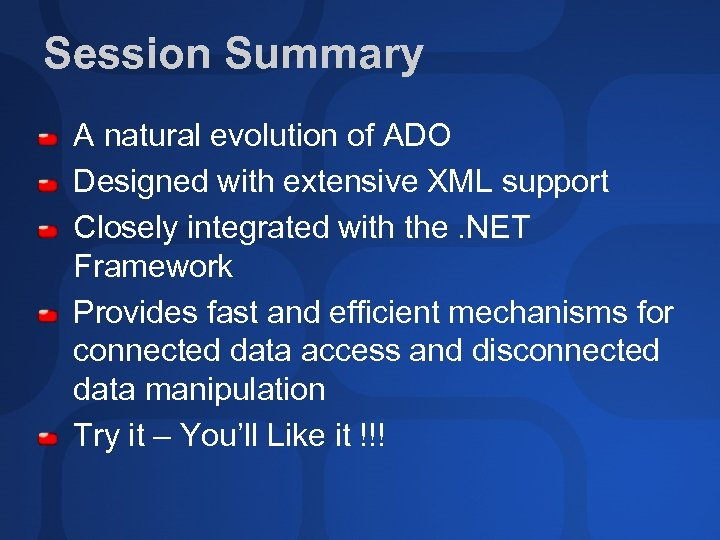 Session Summary A natural evolution of ADO Designed with extensive XML support Closely integrated
