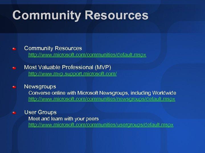 Community Resources http: //www. microsoft. com/communities/default. mspx Most Valuable Professional (MVP) http: //www. mvp.