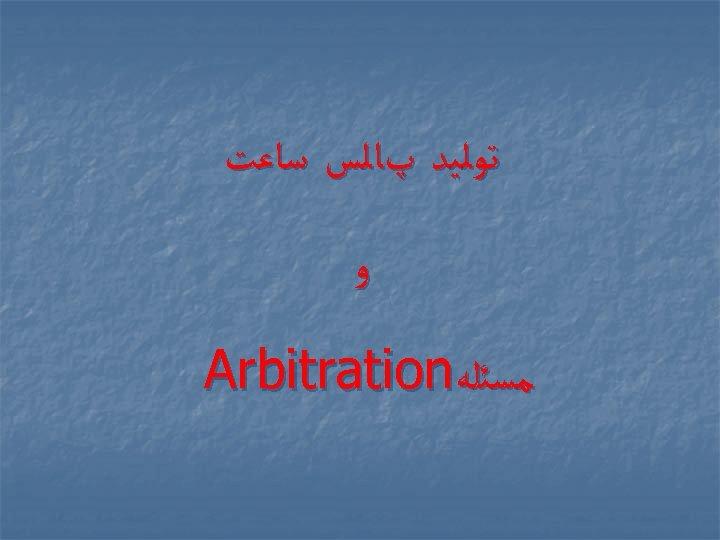 ﺗﻮﻟﻴﺪ پﺎﻟﺲ ﺳﺎﻋﺖ ﻭ ﻣﺴﺌﻠﻪ Arbitration