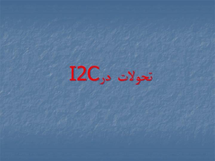 ﺗﺤﻮﻻﺕ ﺩﺭ I 2 C