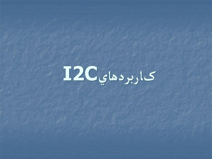 کﺎﺭﺑﺮﺩﻫﺎﻱ I 2 C