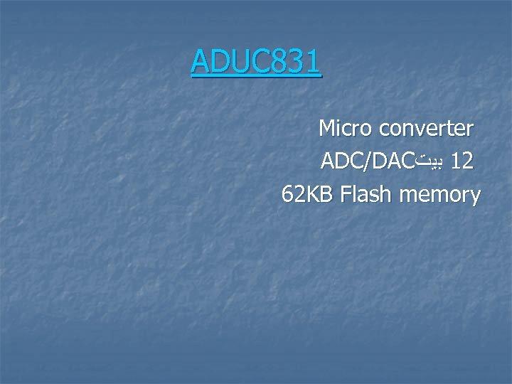 ADUC 831 Micro converter ADC/DAC 21 ﺑﻴﺖ 62 KB Flash memory
