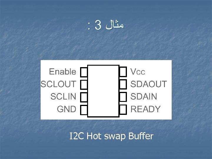 : 3 ﻣﺜﺎﻝ I 2 C Hot swap Buffer