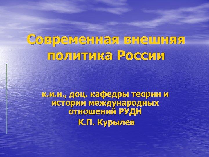 Современная внешняя политика России к. и. н. , доц. кафедры теории и истории международных