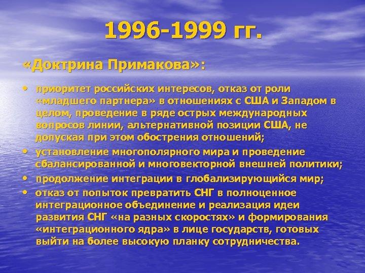 1996 -1999 гг. «Доктрина Примакова» : • приоритет российских интересов, отказ от роли •
