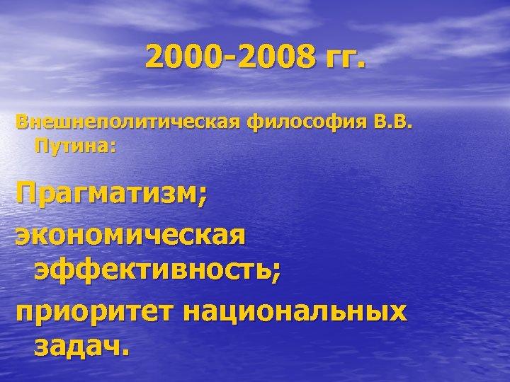 2000 -2008 гг. Внешнеполитическая философия В. В. Путина: Прагматизм; экономическая эффективность; приоритет национальных задач.