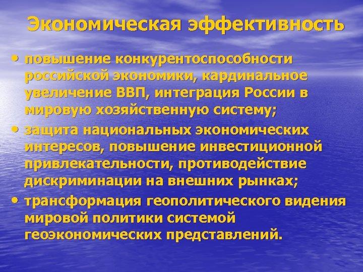 Экономическая эффективность • повышение конкурентоспособности • • российской экономики, кардинальное увеличение ВВП, интеграция России