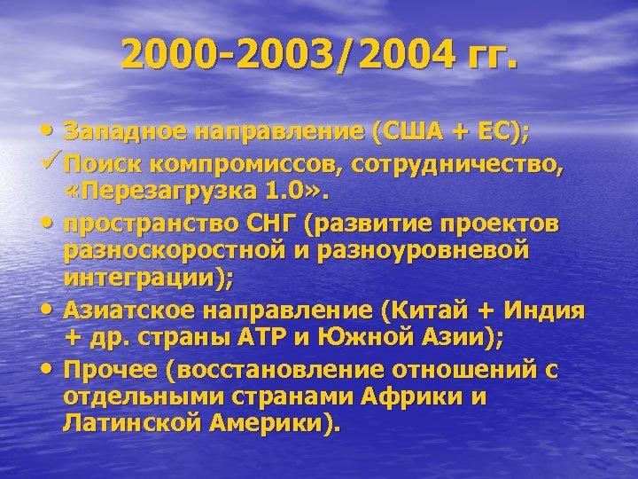 2000 -2003/2004 гг. • Западное направление (США + ЕС); üПоиск компромиссов, сотрудничество, • •