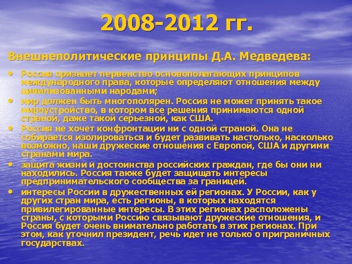 2008 -2012 гг. Внешнеполитические принципы Д. А. Медведева: • Россия признает первенство основополагающих принципов