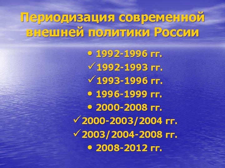 Периодизация современной внешней политики России • 1992 -1996 гг. ü 1992 -1993 гг. ü