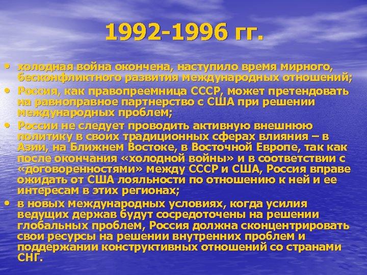 1992 -1996 гг. • холодная война окончена, наступило время мирного, • • • бесконфликтного