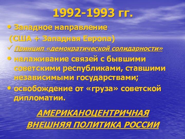 1992 -1993 гг. • Западное направление (США + Западная Европа) ü Принцип «демократической солидарности»