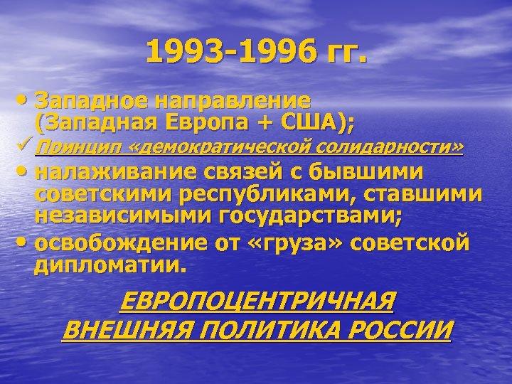 1993 -1996 гг. • Западное направление (Западная Европа + США); ü Принцип «демократической солидарности»