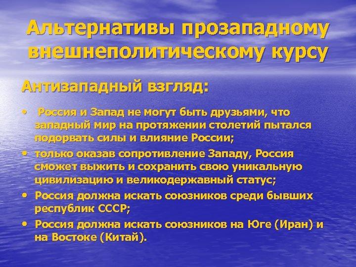 Альтернативы прозападному внешнеполитическому курсу Антизападный взгляд: • Россия и Запад не могут быть друзьями,