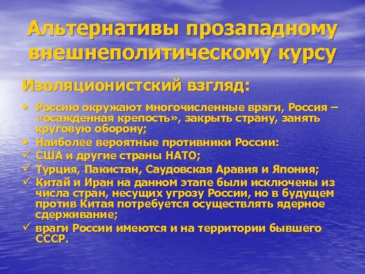 Альтернативы прозападному внешнеполитическому курсу Изоляционистский взгляд: • Россию окружают многочисленные враги, Россия – «осажденная